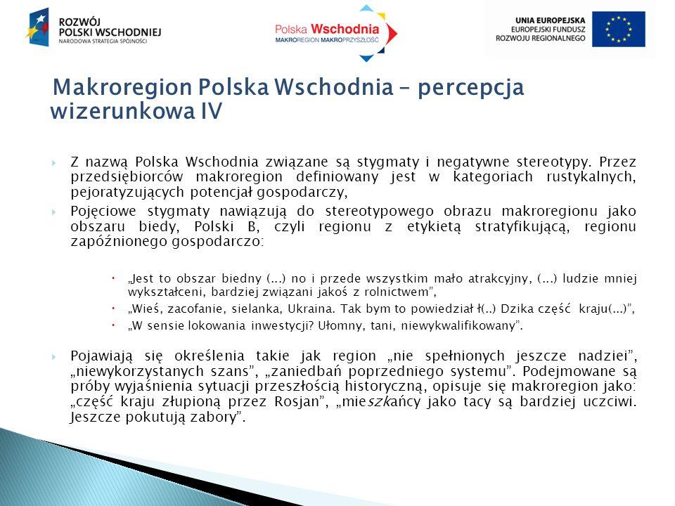 Makroregion Polska Wschodnia – percepcja wizerunkowa IV  Z nazwą Polska Wschodnia związane są stygmaty i negatywne stereotypy. Przez przedsiębiorców