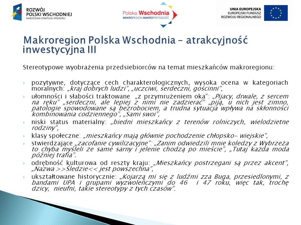 """Makroregion Polska Wschodnia – atrakcyjność inwestycyjna III Stereotypowe wyobrażenia przedsiebiorców na temat mieszkańców makroregionu:  pozytywne, dotyczące cech charakterologicznych, wysoka ocena w kategoriach moralnych: """"kraj dobrych ludzi , """"uczciwi, serdeczni, gościnni ,  ułomności i słabości traktowane """"z przymrużeniem oka : """"Pijacy, drwale, z sercem na ręku """"serdeczni, ale lepiej z nimi nie zadzierać """"piją, u nich jest zimno, patologie spowodowane są bezrobociem, a trudna sytuacja wpływa na skłonności kombinowania codziennego , """"Sami swoi ,  niski status materialny: """"biedni mieszkańcy z terenów rolniczych, wielodzietne rodziny ,  klasy społeczne: """"mieszkańcy mają głównie pochodzenie chłopsko- wiejskie ,  stwierdzające """"zacofanie cywilizacyjne : """"Zanim odwiedzili mnie koledzy z Wybrzeża to chyba myśleli że same sarny i jelenie chodzą po mieście , """"Tutaj każda moda później trafia ."""