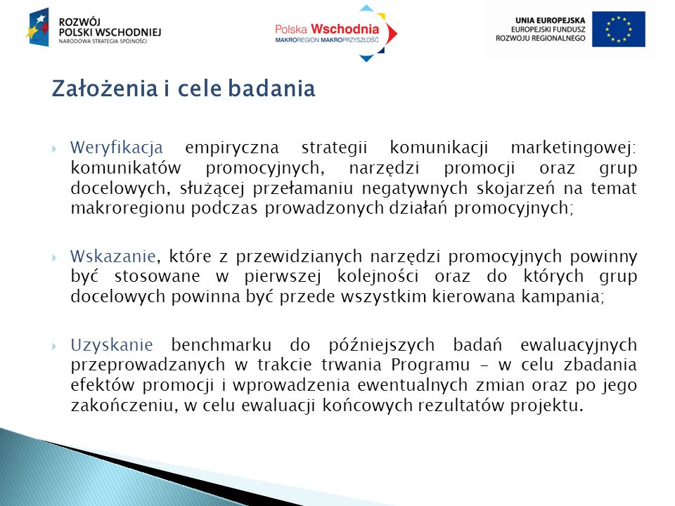 Problemy badawcze  Postrzeganie Polski Wschodniej przez potencjalnych inwestorów,  Różnice w postrzeganiu poszczególnych województw makroregionu,  Ocena Polski Wschodniej jako partnera gospodarczego,  Asocjacje nazwy Polska Wschodnia w kręgach gospodarczych,  Ocena klimatu inwestycyjnego w makroregionie,  Opinie dotyczące najważniejszych barier dla inwestycji w makroregionie,  Opinie dotyczące najważniejszych barier dla eksportu,  Oszacowanie deklaratywnego poziomu zainteresowania inwestycjami w Polsce Wschodniej,  Oszacowanie deklaratywnego poziomu zainteresowania handlem z rynkami Polski Wschodniej,  Opinie dotyczące kanałów/narzędzi promocji Polski Wschodniej.
