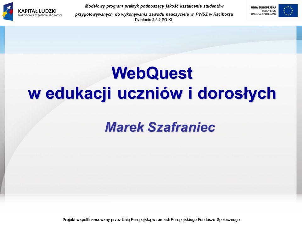 Modelowy program praktyk podnoszący jakość kształcenia studentów przygotowywanych do wykonywania zawodu nauczyciela w PWSZ w Raciborzu Działanie 3.3.2 PO KL Projekt współfinansowany przez Unię Europejską w ramach Europejskiego Funduszu Społecznego WebQuest w edukacji uczniów i dorosłych Marek Szafraniec
