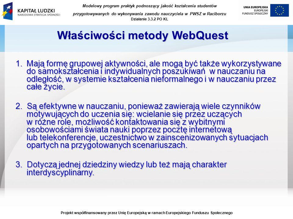 Modelowy program praktyk podnoszący jakość kształcenia studentów przygotowywanych do wykonywania zawodu nauczyciela w PWSZ w Raciborzu Działanie 3.3.2 PO KL Projekt współfinansowany przez Unię Europejską w ramach Europejskiego Funduszu Społecznego Właściwości metody WebQuest 1.Mają formę grupowej aktywności, ale mogą być także wykorzystywane do samokształcenia i indywidualnych poszukiwań w nauczaniu na odległość, w systemie kształcenia nieformalnego i w nauczaniu przez całe życie.