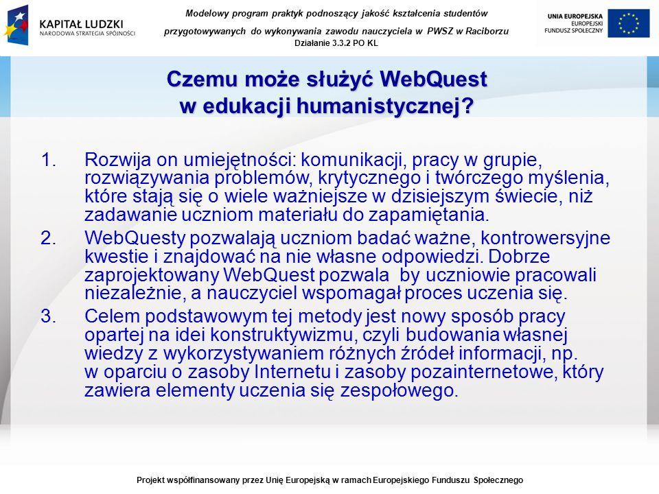 Modelowy program praktyk podnoszący jakość kształcenia studentów przygotowywanych do wykonywania zawodu nauczyciela w PWSZ w Raciborzu Działanie 3.3.2 PO KL Projekt współfinansowany przez Unię Europejską w ramach Europejskiego Funduszu Społecznego Czemu może służyć WebQuest w edukacji humanistycznej.
