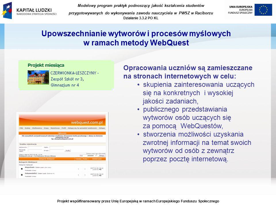 Modelowy program praktyk podnoszący jakość kształcenia studentów przygotowywanych do wykonywania zawodu nauczyciela w PWSZ w Raciborzu Działanie 3.3.2 PO KL Projekt współfinansowany przez Unię Europejską w ramach Europejskiego Funduszu Społecznego Upowszechnianie wytworów i procesów myślowych w ramach metody WebQuest Opracowania uczniów są zamieszczane na stronach internetowych w celu: skupienia zainteresowania uczących się na konkretnych i wysokiej jakości zadaniach, publicznego przedstawiania wytworów osób uczących się za pomocą WebQuestów, stworzenia możliwości uzyskania zwrotnej informacji na temat swoich wytworów od osób z zewnątrz poprzez pocztę internetową.