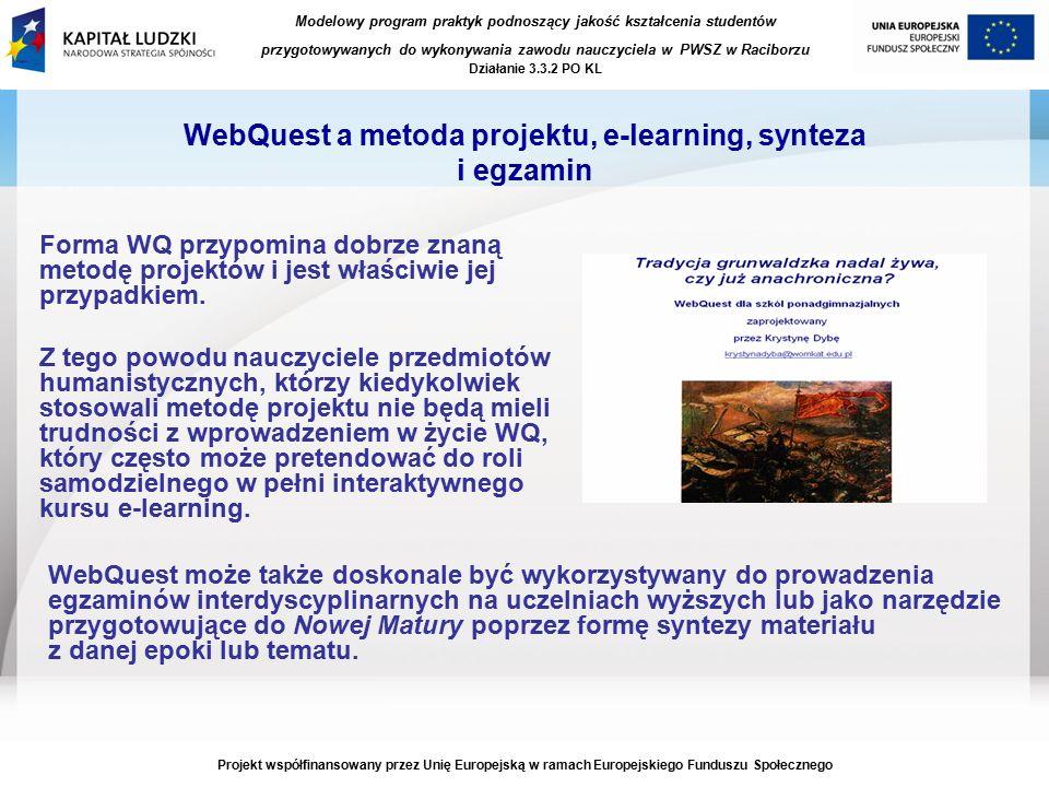 Modelowy program praktyk podnoszący jakość kształcenia studentów przygotowywanych do wykonywania zawodu nauczyciela w PWSZ w Raciborzu Działanie 3.3.2 PO KL Projekt współfinansowany przez Unię Europejską w ramach Europejskiego Funduszu Społecznego WebQuest a metoda projektu, e-learning, synteza i egzamin Forma WQ przypomina dobrze znaną metodę projektów i jest właściwie jej przypadkiem.