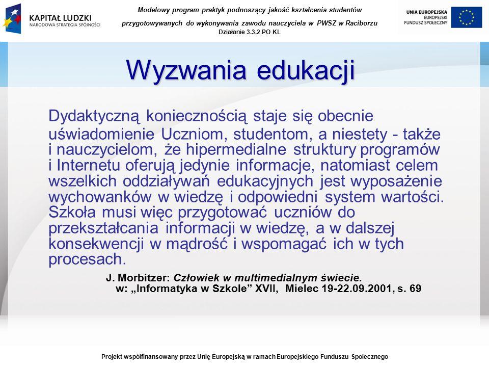 Modelowy program praktyk podnoszący jakość kształcenia studentów przygotowywanych do wykonywania zawodu nauczyciela w PWSZ w Raciborzu Działanie 3.3.2 PO KL Projekt współfinansowany przez Unię Europejską w ramach Europejskiego Funduszu Społecznego Wyzwania edukacji Dydaktyczną koniecznością staje się obecnie uświadomienie Uczniom, studentom, a niestety - także i nauczycielom, że hipermedialne struktury programów i Internetu oferują jedynie informacje, natomiast celem wszelkich oddziaływań edukacyjnych jest wyposażenie wychowanków w wiedzę i odpowiedni system wartości.