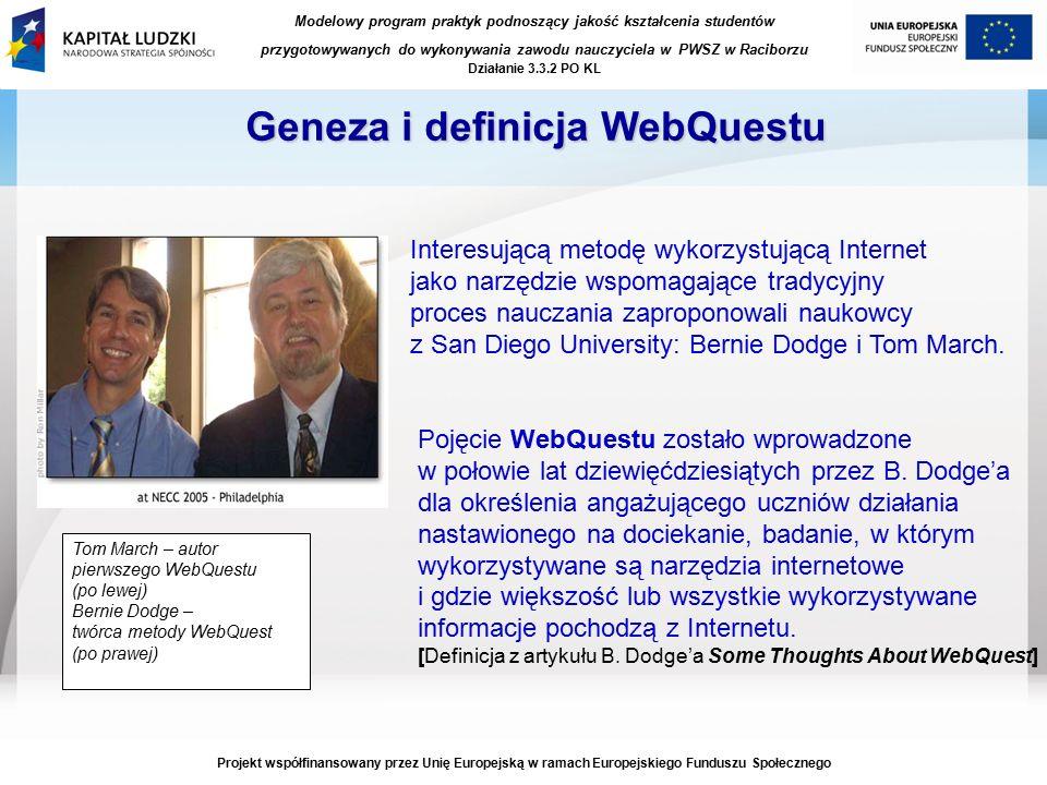Modelowy program praktyk podnoszący jakość kształcenia studentów przygotowywanych do wykonywania zawodu nauczyciela w PWSZ w Raciborzu Działanie 3.3.2 PO KL Projekt współfinansowany przez Unię Europejską w ramach Europejskiego Funduszu Społecznego Geneza i definicja WebQuestu Interesującą metodę wykorzystującą Internet jako narzędzie wspomagające tradycyjny proces nauczania zaproponowali naukowcy z San Diego University: Bernie Dodge i Tom March.
