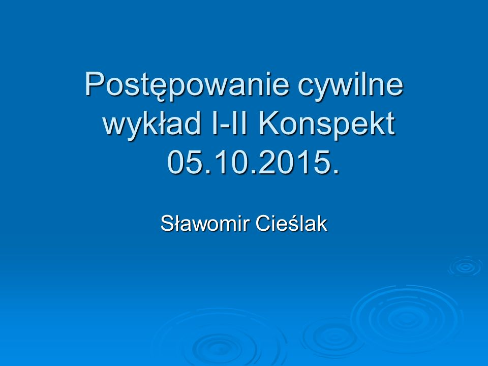 Postępowanie cywilne wykład I-II Konspekt 05.10.2015. Sławomir Cieślak
