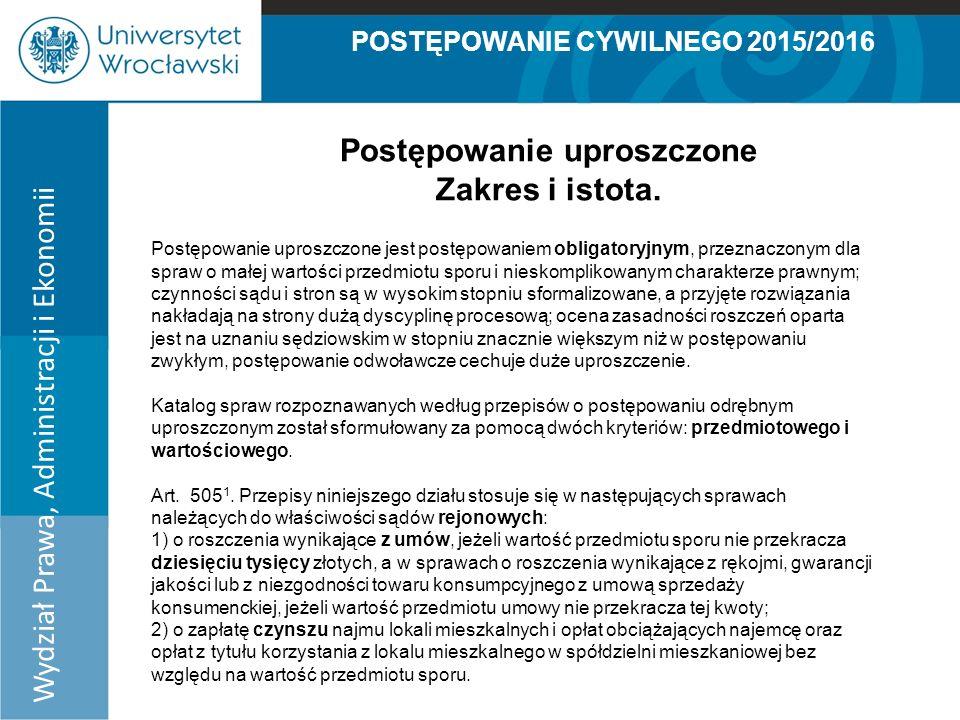 POSTĘPOWANIE CYWILNEGO 2015/2016 Wydział Prawa, Administracji i Ekonomii Postępowanie uproszczone Zakres i istota.
