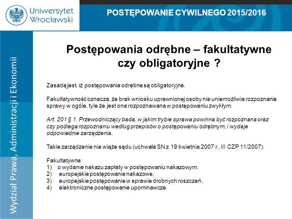 POSTĘPOWANIE CYWILNEGO 2015/2016 Wydział Prawa, Administracji i Ekonomii Postępowania odrębne – fakultatywne czy obligatoryjne .