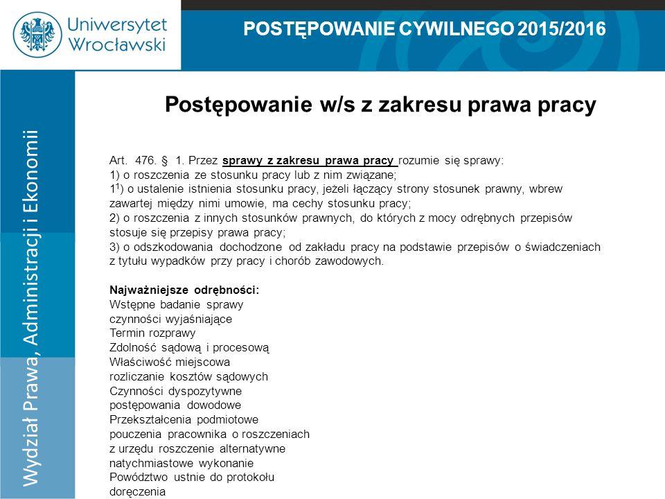 POSTĘPOWANIE CYWILNEGO 2015/2016 Wydział Prawa, Administracji i Ekonomii Postępowanie w/s z zakresu prawa pracy Art.