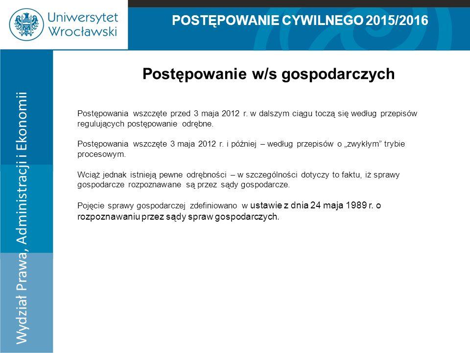 POSTĘPOWANIE CYWILNEGO 2015/2016 Wydział Prawa, Administracji i Ekonomii Postępowanie w/s gospodarczych Art.