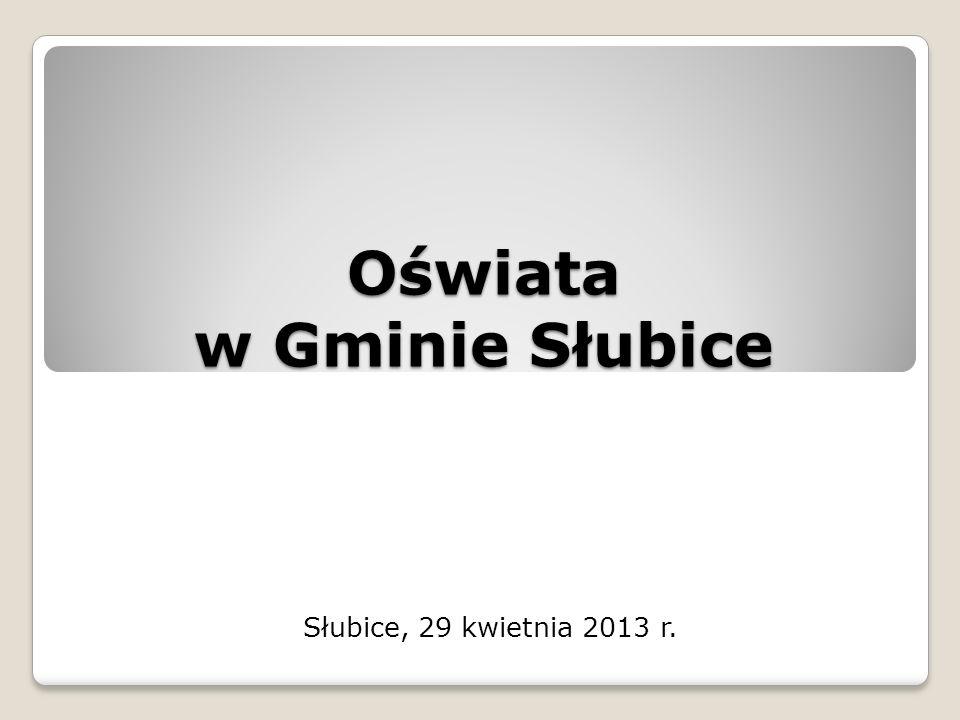 Oświata w Gminie Słubice Słubice, 29 kwietnia 2013 r.