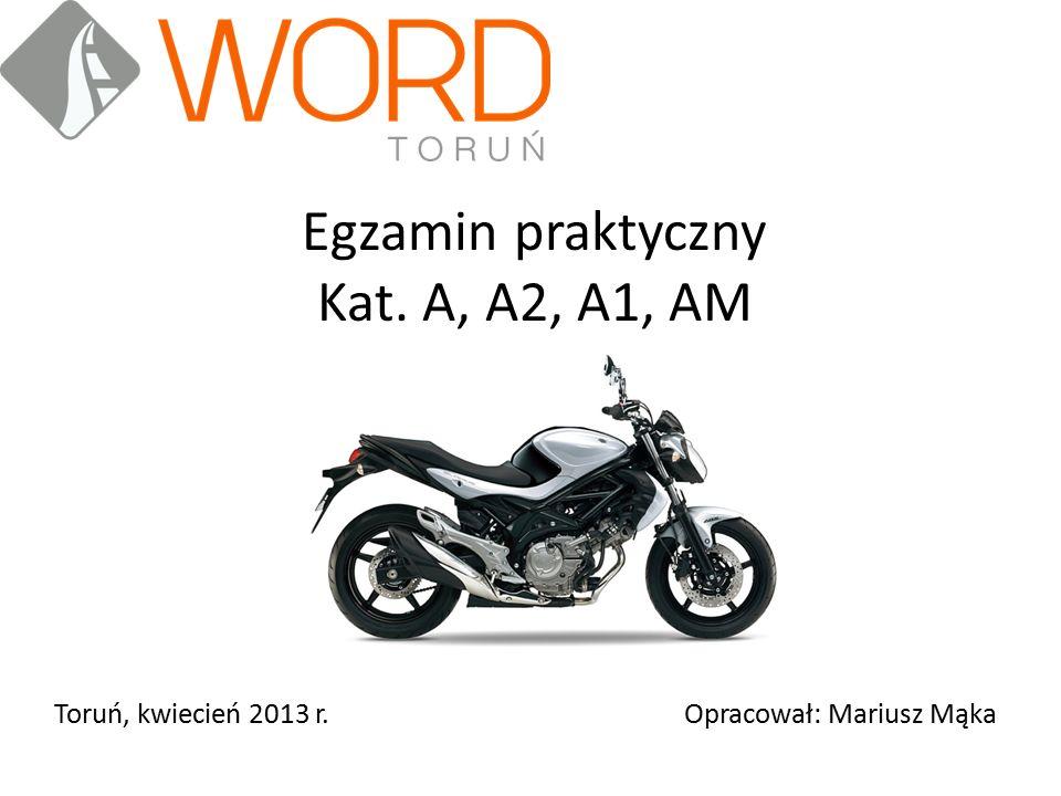 Egzamin praktyczny Kat. A, A2, A1, AM Toruń, kwiecień 2013 r.Opracował: Mariusz Mąka