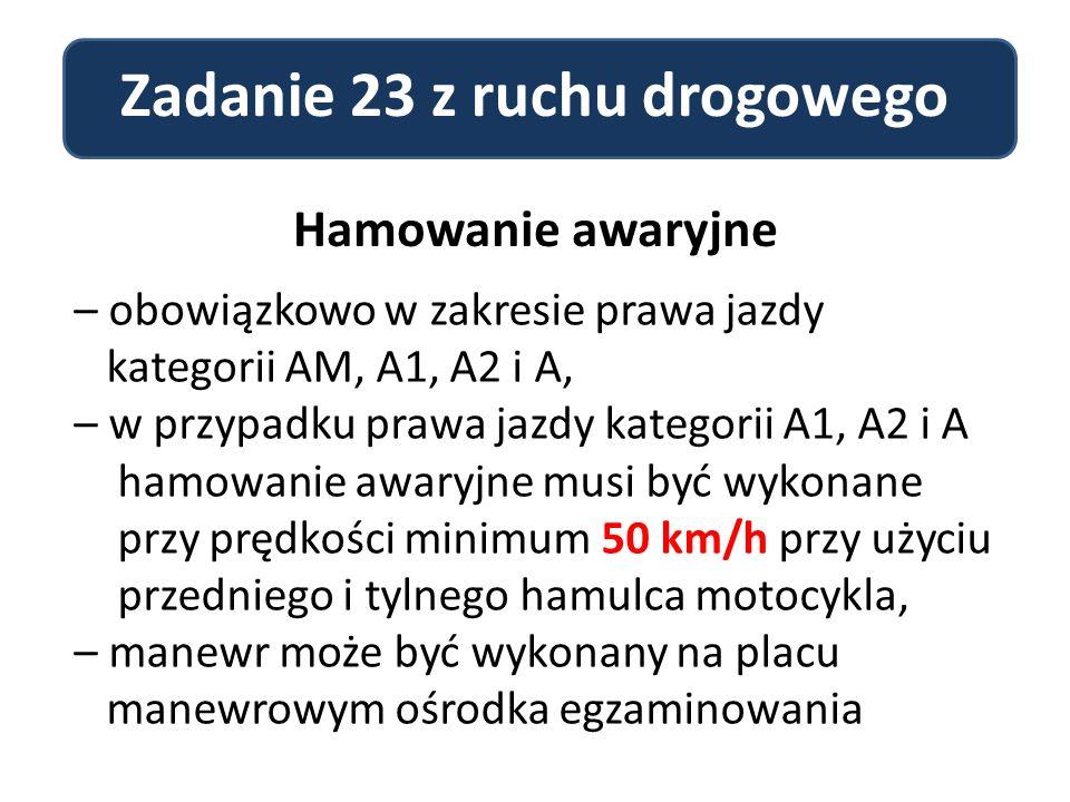 Zadanie 23 z ruchu drogowego Hamowanie awaryjne – obowiązkowo w zakresie prawa jazdy kategorii AM, A1, A2 i A, – w przypadku prawa jazdy kategorii A1, A2 i A hamowanie awaryjne musi być wykonane przy prędkości minimum 50 km/h przy użyciu przedniego i tylnego hamulca motocykla, – manewr może być wykonany na placu manewrowym ośrodka egzaminowania