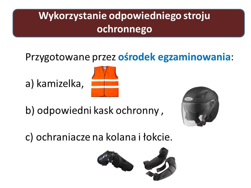 Wykorzystanie odpowiedniego stroju ochronnego Przygotowane przez ośrodek egzaminowania: a) kamizelka, b) odpowiedni kask ochronny, c) ochraniacze na kolana i łokcie.