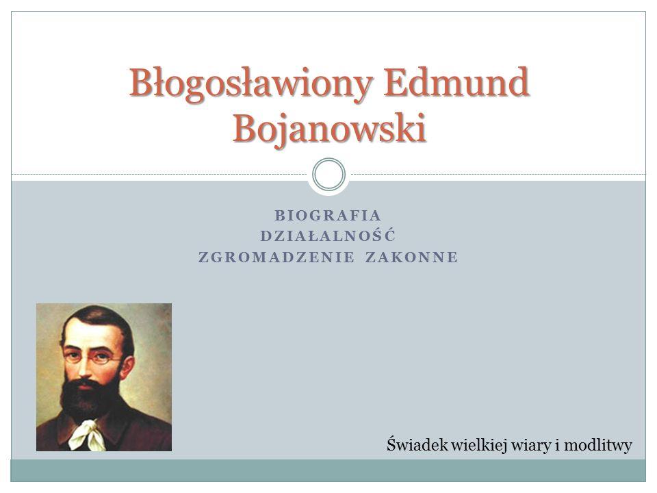 BIOGRAFIA DZIAŁALNOŚĆ ZGROMADZENIE ZAKONNE Błogosławiony Edmund Bojanowski Świadek wielkiej wiary i modlitwy