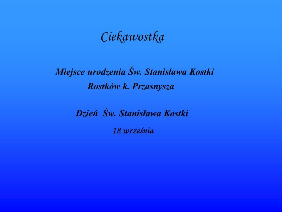 Ciekawostka Miejsce urodzenia Św. Stanisława Kostki Rostków k. Przasnysza Dzień Św. Stanisława Kostki 18 września
