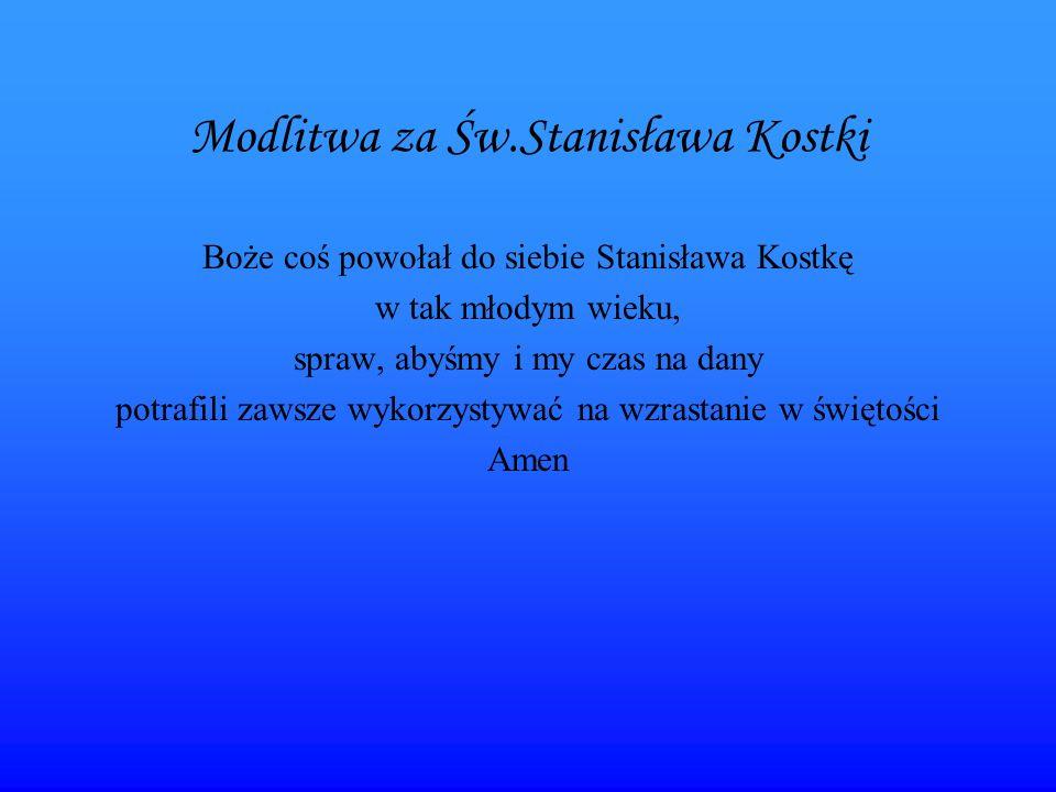 Modlitwa za Św.Stanisława Kostki Boże coś powołał do siebie Stanisława Kostkę w tak młodym wieku, spraw, abyśmy i my czas na dany potrafili zawsze wykorzystywać na wzrastanie w świętości Amen