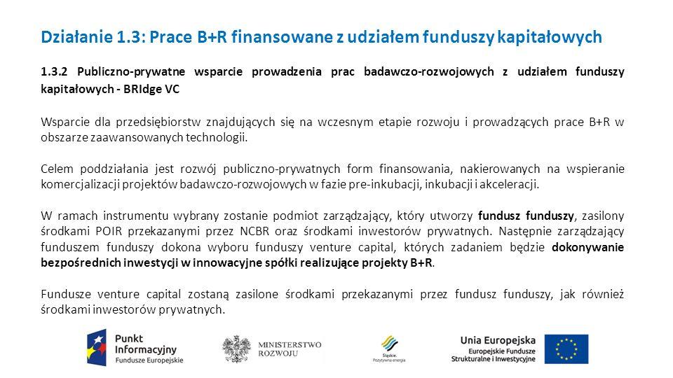 Działanie 1.3: Prace B+R finansowane z udziałem funduszy kapitałowych 1.3.2 Publiczno-prywatne wsparcie prowadzenia prac badawczo-rozwojowych z udziałem funduszy kapitałowych - BRIdge VC Wsparcie dla przedsiębiorstw znajdujących się na wczesnym etapie rozwoju i prowadzących prace B+R w obszarze zaawansowanych technologii.