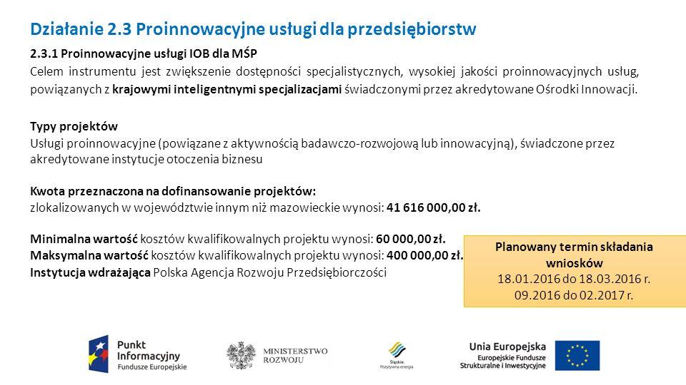 Działanie 2.3 Proinnowacyjne usługi dla przedsiębiorstw 2.3.1 Proinnowacyjne usługi IOB dla MŚP Celem instrumentu jest zwiększenie dostępności specjalistycznych, wysokiej jakości proinnowacyjnych usług, powiązanych z krajowymi inteligentnymi specjalizacjami świadczonymi przez akredytowane Ośrodki Innowacji.