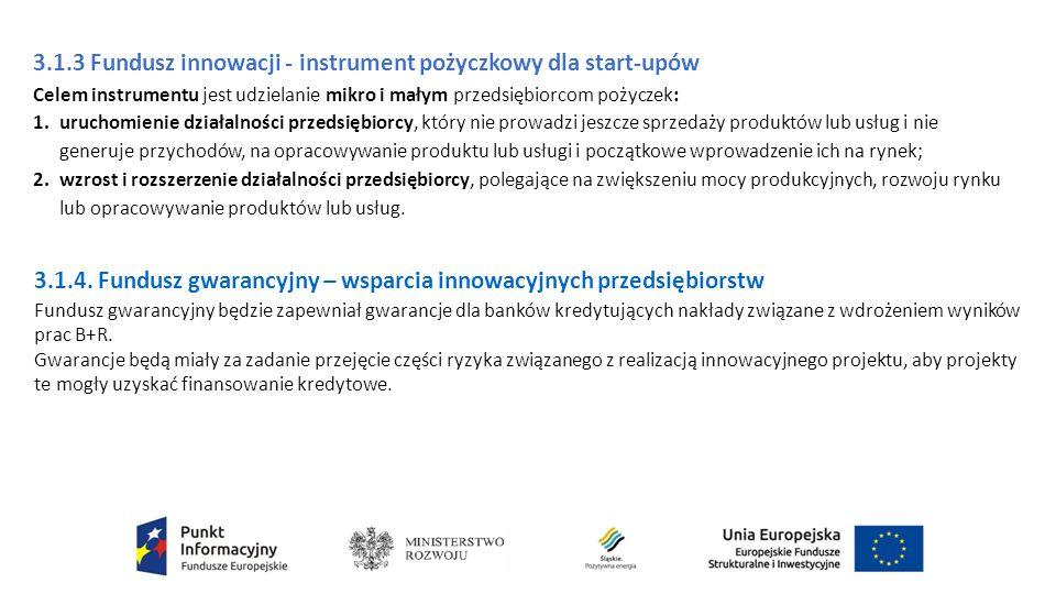 3.1.3 Fundusz innowacji - instrument pożyczkowy dla start-upów Celem instrumentu jest udzielanie mikro i małym przedsiębiorcom pożyczek: 1.uruchomienie działalności przedsiębiorcy, który nie prowadzi jeszcze sprzedaży produktów lub usług i nie generuje przychodów, na opracowywanie produktu lub usługi i początkowe wprowadzenie ich na rynek; 2.wzrost i rozszerzenie działalności przedsiębiorcy, polegające na zwiększeniu mocy produkcyjnych, rozwoju rynku lub opracowywanie produktów lub usług.