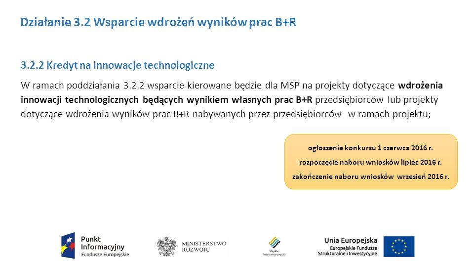 3.2.2 Kredyt na innowacje technologiczne W ramach poddziałania 3.2.2 wsparcie kierowane będzie dla MSP na projekty dotyczące wdrożenia innowacji technologicznych będących wynikiem własnych prac B+R przedsiębiorców lub projekty dotyczące wdrożenia wyników prac B+R nabywanych przez przedsiębiorców w ramach projektu; Działanie 3.2 Wsparcie wdrożeń wyników prac B+R ogłoszenie konkursu 1 czerwca 2016 r.