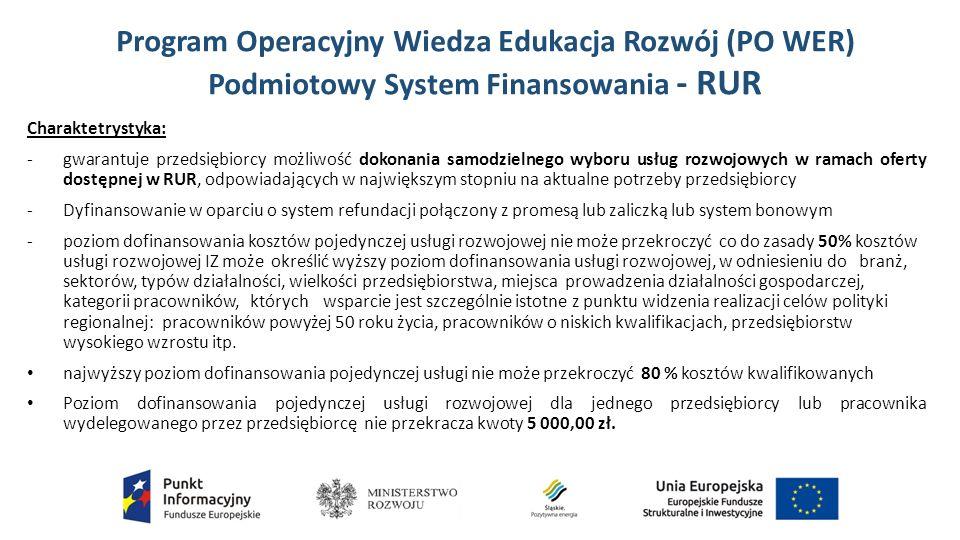 Program Operacyjny Wiedza Edukacja Rozwój (PO WER) Podmiotowy System Finansowania - RUR Charaktetrystyka: -gwarantuje przedsiębiorcy możliwość dokonania samodzielnego wyboru usług rozwojowych w ramach oferty dostępnej w RUR, odpowiadających w największym stopniu na aktualne potrzeby przedsiębiorcy -Dyfinansowanie w oparciu o system refundacji połączony z promesą lub zaliczką lub system bonowym -poziom dofinansowania kosztów pojedynczej usługi rozwojowej nie może przekroczyć co do zasady 50% kosztów usługi rozwojowej IZ może określić wyższy poziom dofinansowania usługi rozwojowej, w odniesieniu do branż, sektorów, typów działalności, wielkości przedsiębiorstwa, miejsca prowadzenia działalności gospodarczej, kategorii pracowników, których wsparcie jest szczególnie istotne z punktu widzenia realizacji celów polityki regionalnej: pracowników powyżej 50 roku życia, pracowników o niskich kwalifikacjach, przedsiębiorstw wysokiego wzrostu itp.