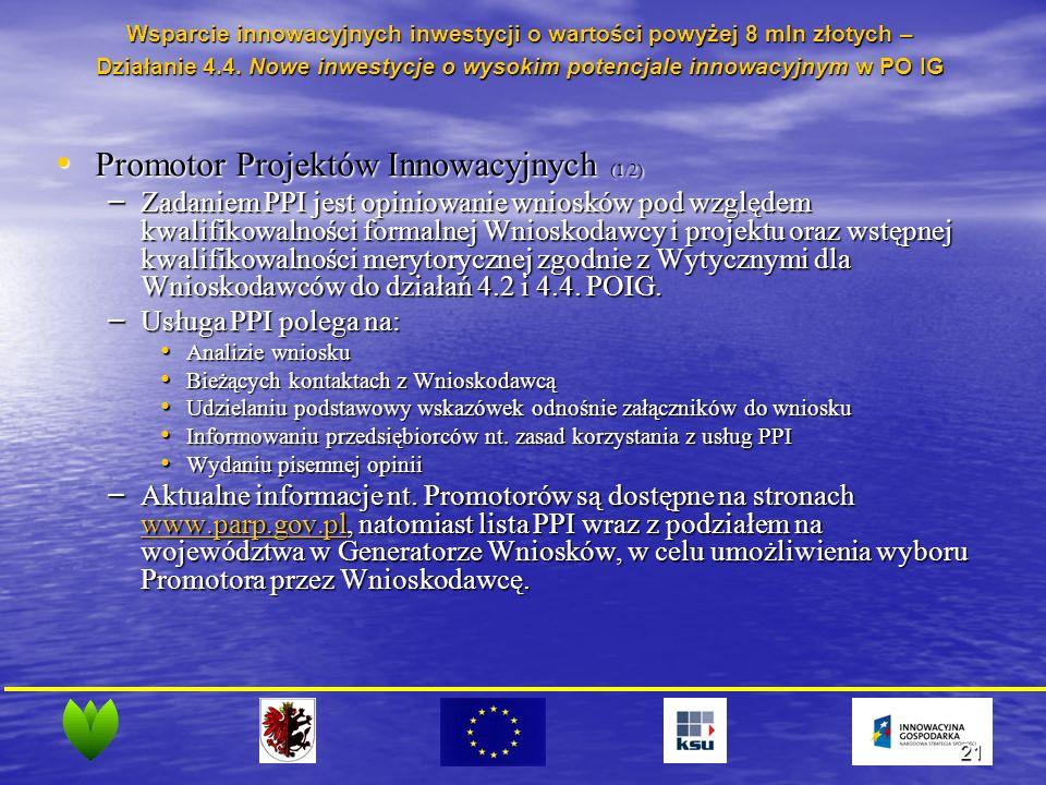 21 Promotor Projektów Innowacyjnych (1/2) Promotor Projektów Innowacyjnych (1/2) – Zadaniem PPI jest opiniowanie wniosków pod względem kwalifikowalności formalnej Wnioskodawcy i projektu oraz wstępnej kwalifikowalności merytorycznej zgodnie z Wytycznymi dla Wnioskodawców do działań 4.2 i 4.4.