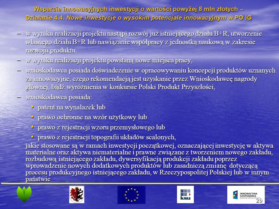 29 – w wyniku realizacji projektu nastąpi rozwój już istniejącego działu B+R, utworzenie własnego działu B+R lub nawiązanie współpracy z jednostką naukową w zakresie rozwoju produktu, – w wyniku realizacji projektu powstaną nowe miejsca pracy, – wnioskodawca posiada doświadczenie w opracowywaniu koncepcji produktów uznanych za innowacyjne, czego rekomendacją jest uzyskanie przez Wnioskodawcę nagrody głównej, bądź wyróżnienia w konkursie Polski Produkt Przyszłości, – wnioskodawca posiada: patent na wynalazek lub patent na wynalazek lub prawo ochronne na wzór użytkowy lub prawo ochronne na wzór użytkowy lub prawo z rejestracji wzoru przemysłowego lub prawo z rejestracji wzoru przemysłowego lub prawo z rejestracji topografii układów scalonych, prawo z rejestracji topografii układów scalonych, jakie stosowane są w ramach inwestycji początkowej, oznaczającej inwestycję w aktywa materialne oraz aktywa niematerialne i prawne związane z tworzeniem nowego zakładu, rozbudową istniejącego zakładu, dywersyfikacją produkcji zakładu poprzez wprowadzenie nowych dodatkowych produktów lub zasadniczą zmianę dotyczącą procesu produkcyjnego istniejącego zakładu, w Rzeczypospolitej Polskiej lub w innym państwie Wsparcie innowacyjnych inwestycji o wartości powyżej 8 mln złotych – Działanie 4.4.