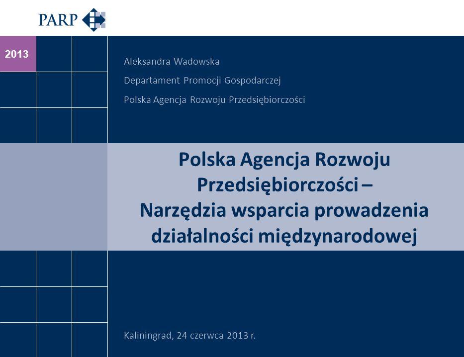 2013 Polska Agencja Rozwoju Przedsiębiorczości – Narzędzia wsparcia prowadzenia działalności międzynarodowej Kaliningrad, 24 czerwca 2013 r.