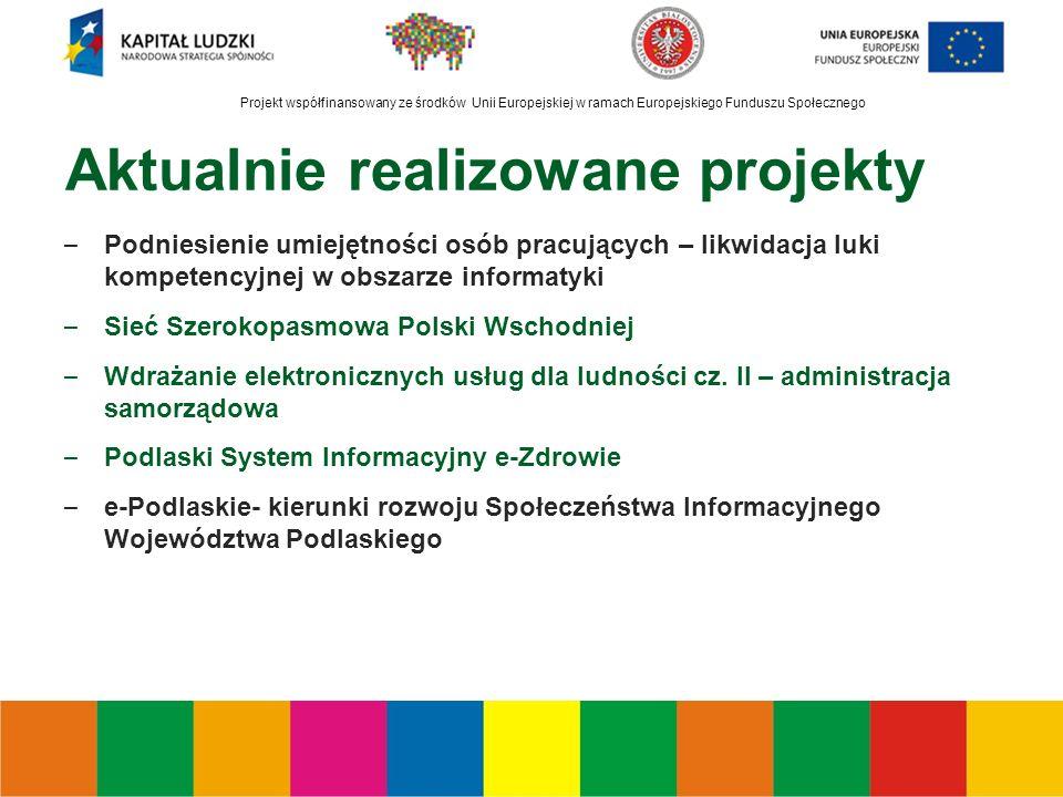 Projekt współfinansowany ze środków Unii Europejskiej w ramach Europejskiego Funduszu Społecznego Aktualnie realizowane projekty – Podniesienie umiejętności osób pracujących – likwidacja luki kompetencyjnej w obszarze informatyki – Sieć Szerokopasmowa Polski Wschodniej – Wdrażanie elektronicznych usług dla ludności cz.