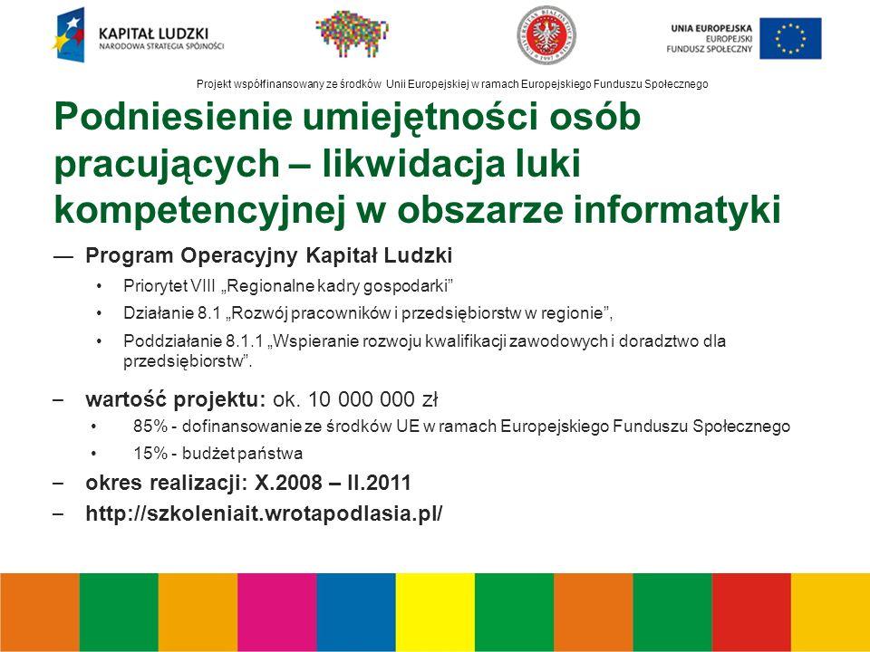 """Projekt współfinansowany ze środków Unii Europejskiej w ramach Europejskiego Funduszu Społecznego Podniesienie umiejętności osób pracujących – likwidacja luki kompetencyjnej w obszarze informatyki ―Program Operacyjny Kapitał Ludzki Priorytet VIII """"Regionalne kadry gospodarki Działanie 8.1 """"Rozwój pracowników i przedsiębiorstw w regionie , Poddziałanie 8.1.1 """"Wspieranie rozwoju kwalifikacji zawodowych i doradztwo dla przedsiębiorstw ."""