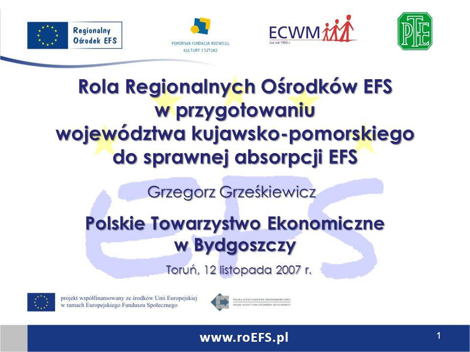 Rola Regionalnych Ośrodków EFS w przygotowaniu województwa kujawsko-pomorskiego do sprawnej absorpcji EFS Polskie Towarzystwo Ekonomiczne w Bydgoszczy Grzegorz Grześkiewicz Toruń, 12 listopada 2007 r.