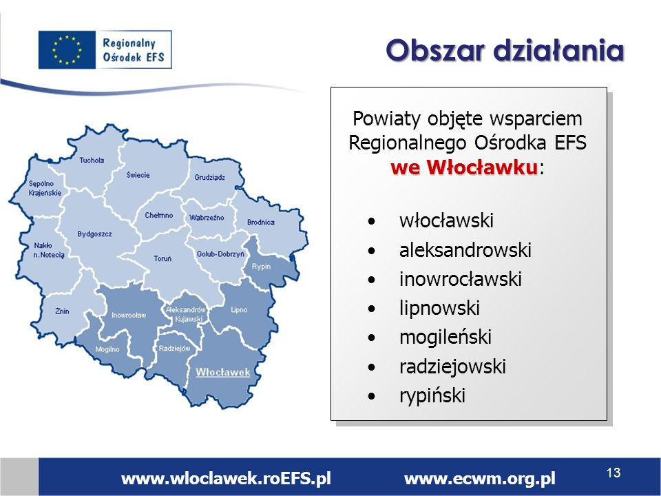 włocławski aleksandrowski inowrocławski lipnowski mogileński radziejowski rypiński we Włocławku Powiaty objęte wsparciem Regionalnego Ośrodka EFS we Włocławku: www.wloclawek.roEFS.pl www.ecwm.org.pl Obszar działania 13