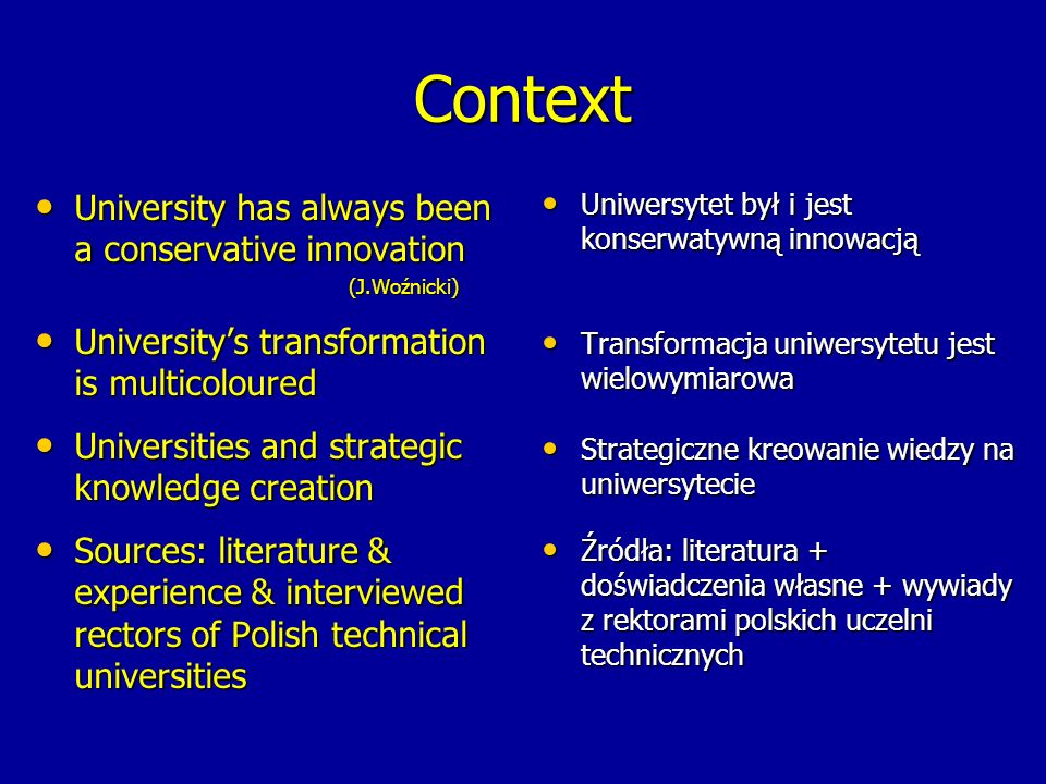 Context University has always been a conservative innovation University has always been a conservative innovation(J.Woźnicki) University's transformation is multicoloured University's transformation is multicoloured Universities and strategic knowledge creation Universities and strategic knowledge creation Sources: literature & experience & interviewed rectors of Polish technical universities Sources: literature & experience & interviewed rectors of Polish technical universities Uniwersytet był i jest konserwatywną innowacją Uniwersytet był i jest konserwatywną innowacją Transformacja uniwersytetu jest wielowymiarowa Transformacja uniwersytetu jest wielowymiarowa Strategiczne kreowanie wiedzy na uniwersytecie Strategiczne kreowanie wiedzy na uniwersytecie Źródła: literatura + doświadczenia własne + wywiady z rektorami polskich uczelni technicznych Źródła: literatura + doświadczenia własne + wywiady z rektorami polskich uczelni technicznych