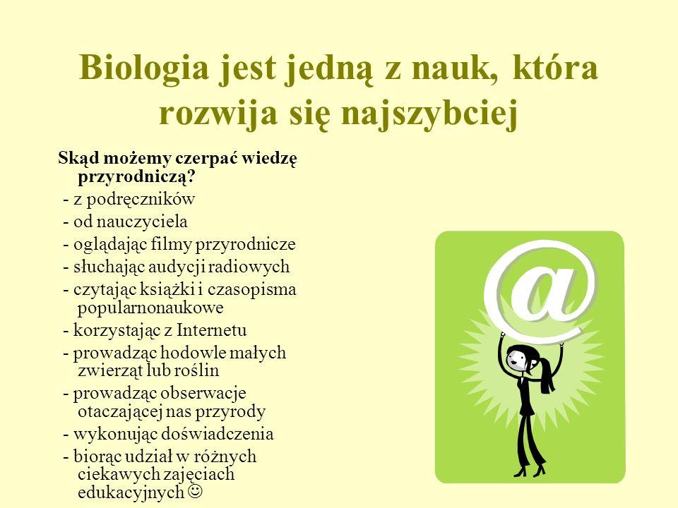 Biologia jest jedną z nauk, która rozwija się najszybciej Skąd możemy czerpać wiedzę przyrodniczą.