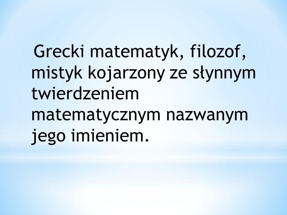 Grecki matematyk, filozof, mistyk kojarzony ze słynnym twierdzeniem matematycznym nazwanym jego imieniem.