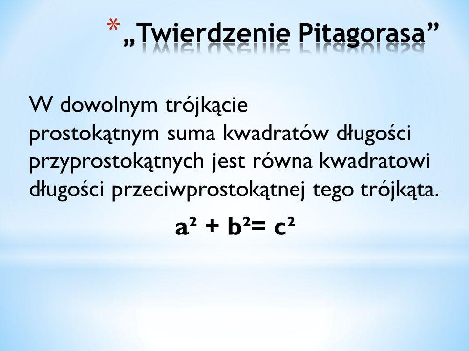 W dowolnym trójkącie prostokątnym suma kwadratów długości przyprostokątnych jest równa kwadratowi długości przeciwprostokątnej tego trójkąta.