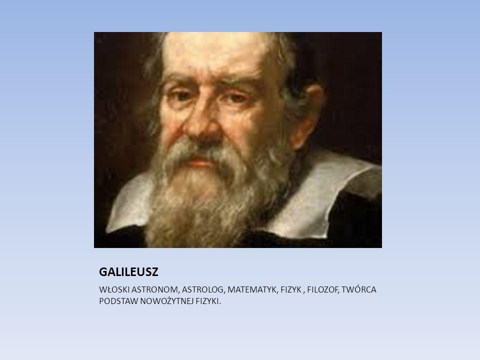 GALILEUSZ WŁOSKI ASTRONOM, ASTROLOG, MATEMATYK, FIZYK, FILOZOF, TWÓRCA PODSTAW NOWOŻYTNEJ FIZYKI.