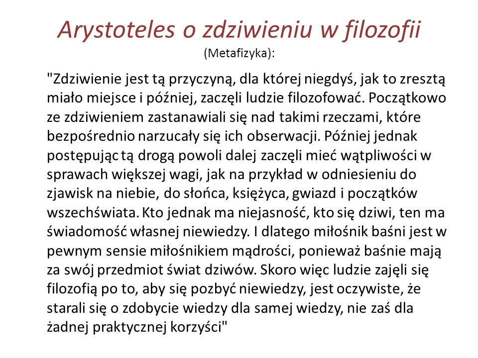 Arystoteles o zdziwieniu w filozofii (Metafizyka): Zdziwienie jest tą przyczyną, dla której niegdyś, jak to zresztą miało miejsce i później, zaczęli ludzie filozofować.
