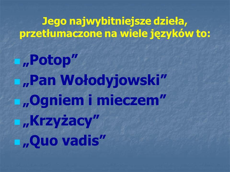 """Jego najwybitniejsze dzieła, przetłumaczone na wiele języków to: """"Potop"""" """"Pan Wołodyjowski"""" """"Ogniem i mieczem"""" """"Krzyżacy"""" """"Quo vadis"""""""