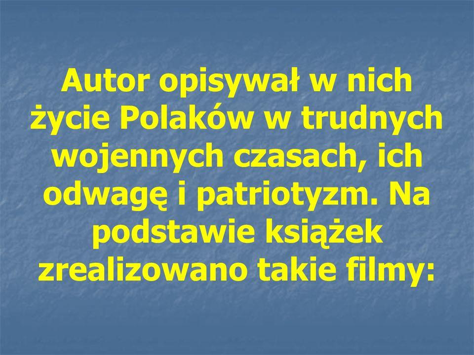 Autor opisywał w nich życie Polaków w trudnych wojennych czasach, ich odwagę i patriotyzm. Na podstawie książek zrealizowano takie filmy: