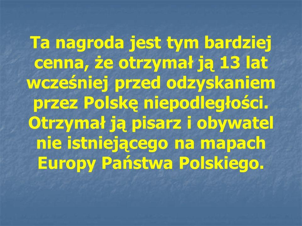 Ta nagroda jest tym bardziej cenna, że otrzymał ją 13 lat wcześniej przed odzyskaniem przez Polskę niepodległości. Otrzymał ją pisarz i obywatel nie i