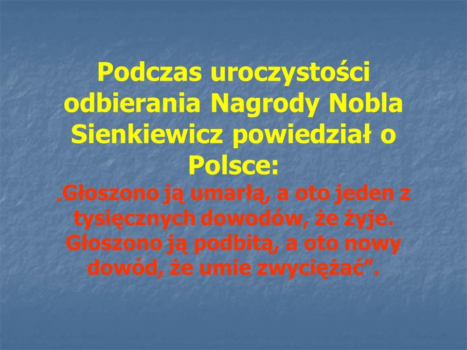"""Podczas uroczystości odbierania Nagrody Nobla Sienkiewicz powiedział o Polsce: """" Głoszono ją umarłą, a oto jeden z tysięcznych dowodów, że żyje. Głosz"""