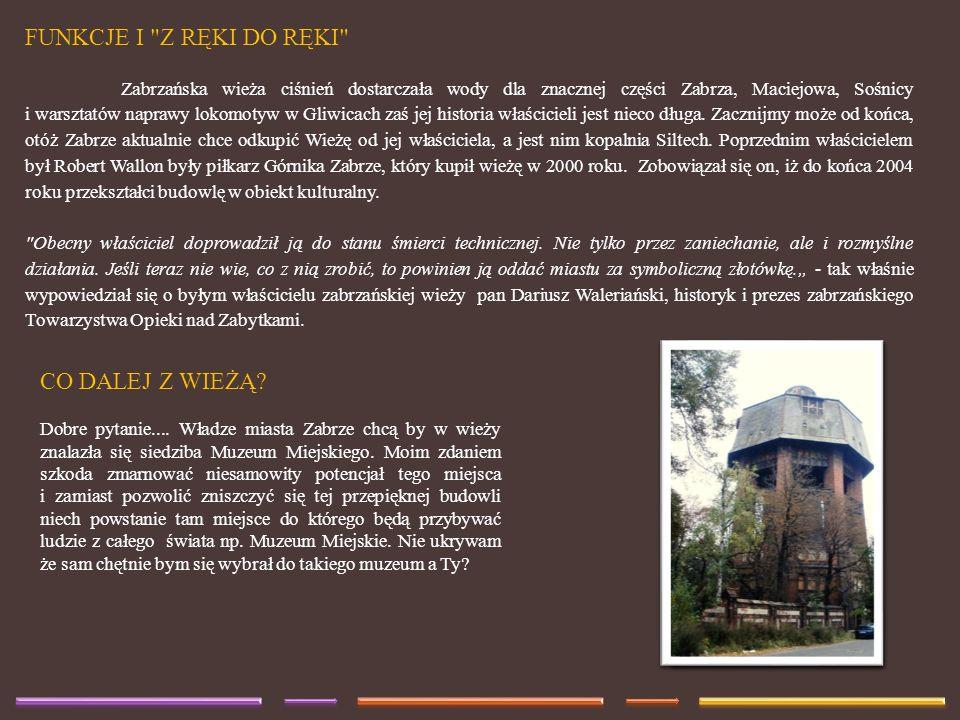 FUNKCJE I Z RĘKI DO RĘKI Zabrzańska wieża ciśnień dostarczała wody dla znacznej części Zabrza, Maciejowa, Sośnicy i warsztatów naprawy lokomotyw w Gliwicach zaś jej historia właścicieli jest nieco długa.