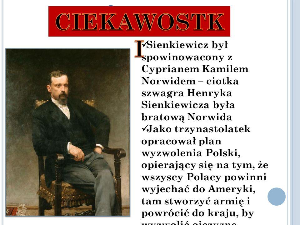 C IEKAWOSTKI Sienkiewicz był spowinowacony z Cyprianem Kamilem Norwidem – ciotka szwagra Henryka Sienkiewicza była bratową Norwida Jako trzynastolatek opracował plan wyzwolenia Polski, opierający się na tym, że wszyscy Polacy powinni wyjechać do Ameryki, tam stworzyć armię i powrócić do kraju, by wyzwolić ojczyznę.