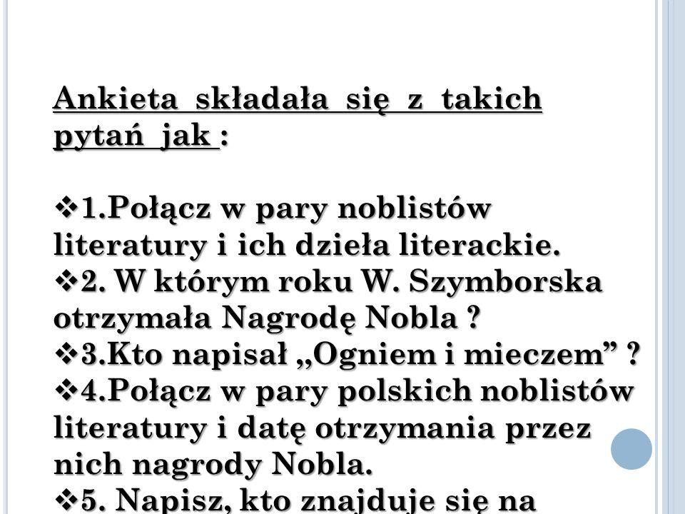 Ankieta składała się z takich pytań jak :  1.Połącz w pary noblistów literatury i ich dzieła literackie.