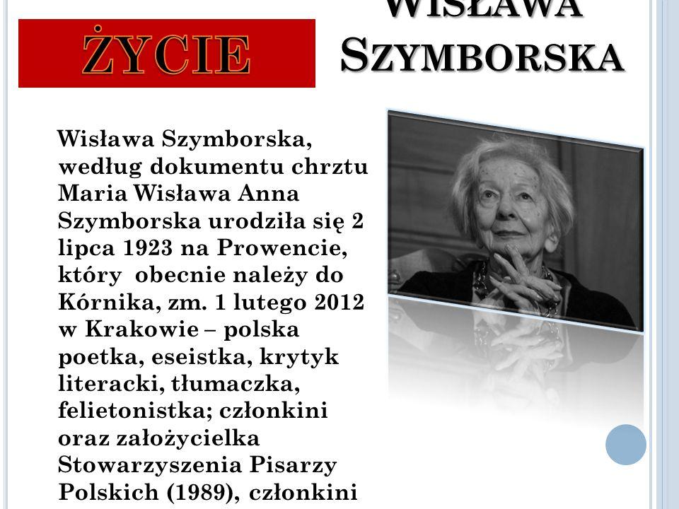 W ISŁAWA S ZYMBORSKA Wisława Szymborska, według dokumentu chrztu Maria Wisława Anna Szymborska urodziła się 2 lipca 1923 na Prowencie, który obecnie należy do Kórnika, zm.
