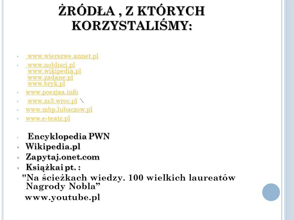 ŻRÓDŁA, Z KTÓRYCH KORZYSTALIŚMY: www.wierszwe.annet.pl www.wierszwe.annet.pl www.noblisci.pl www.wikipedia.pl www.zadane.pl www.bryk.pl www.noblisci.plwww.wikipedia.plwww.zadane.plwww.bryk.pl www.poezjaa.info www.zs3.wroc.pl \www.zs3.wroc.pl www.mbp.lubaczow.pl www.e-teatr.pl Encyklopedia PWN Wikipedia.pl Wikipedia.pl Zapytaj.onet.com Zapytaj.onet.com Książkai pt.