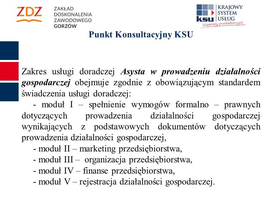 Punkt Konsultacyjny KSU Zakres usługi doradczej Asysta w prowadzeniu działalności gospodarczej obejmuje zgodnie z obowiązującym standardem świadczenia usługi doradczej: - moduł I – spełnienie wymogów formalno – prawnych dotyczących prowadzenia działalności gospodarczej wynikających z podstawowych dokumentów dotyczących prowadzenia działalności gospodarczej, - moduł II – marketing przedsiębiorstwa, - moduł III – organizacja przedsiębiorstwa, - moduł IV – finanse przedsiębiorstwa, - moduł V – rejestracja działalności gospodarczej.